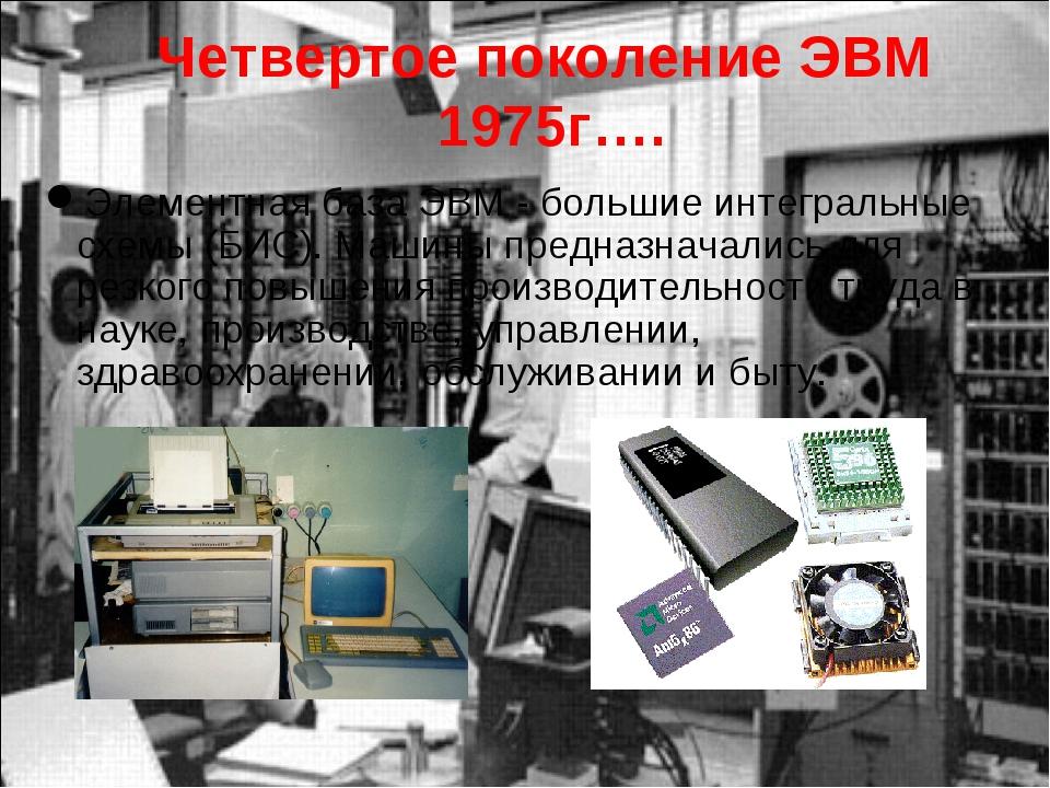 Четвертое поколение ЭВМ 1975г…. Элементная база ЭВМ - большие интегральные сх...