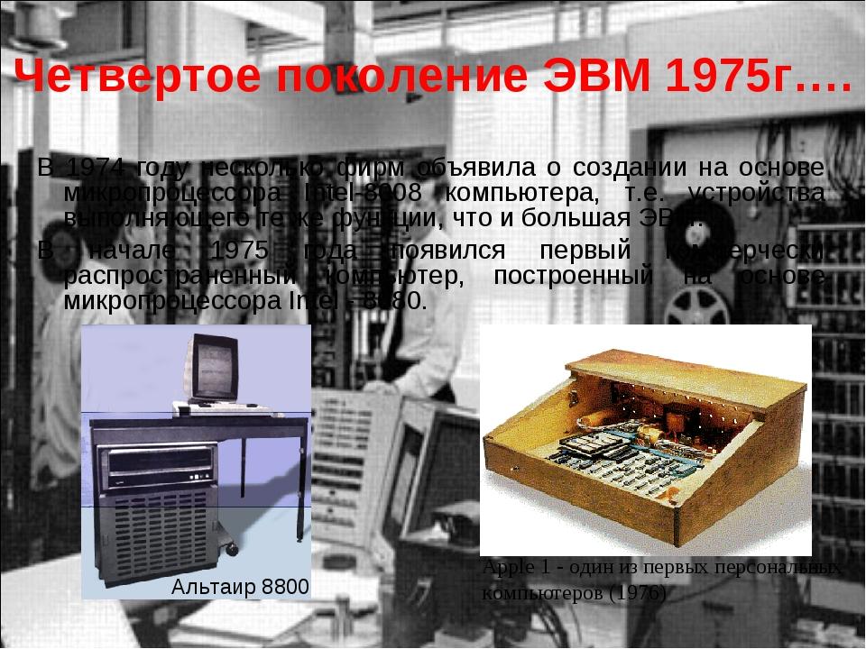 Четвертое поколение ЭВМ 1975г…. В 1974 году несколько фирм объявила о создани...