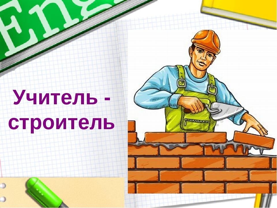 Учитель - строитель