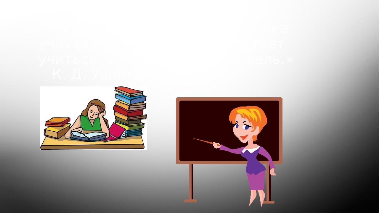 «Учитель живёт до тех пор, пока учится; как только он перестаёт учиться, в нё...