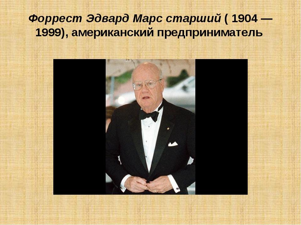 Форрест Эдвард Марс старший(1904 — 1999), американский предприниматель