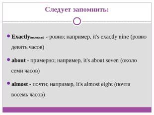 Следует запомнить: Exactly(икзэктли) - ровно; например, it's exactly nine (ро