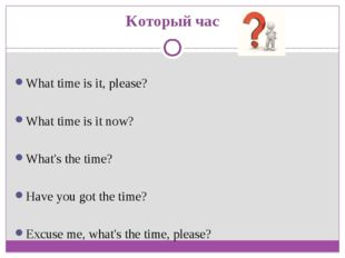 Который час What time is it, please? What time is it now? What's the time? Ha