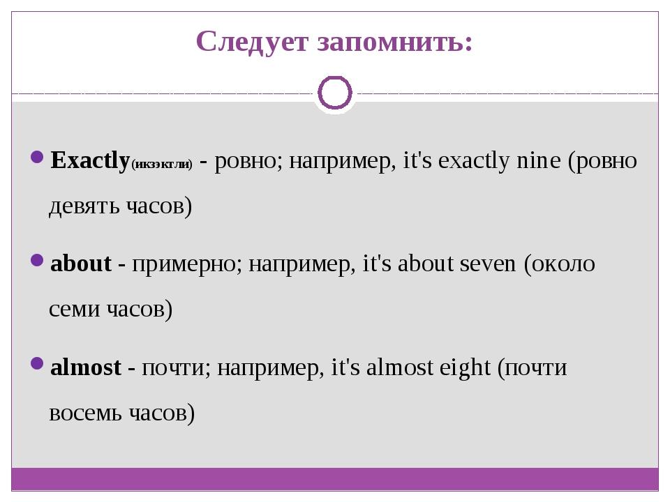 Следует запомнить: Exactly(икзэктли) - ровно; например, it's exactly nine (ро...