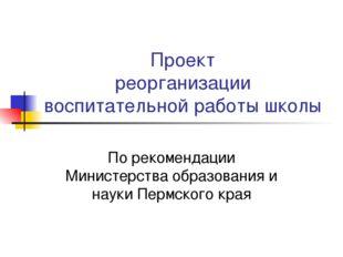 Проект реорганизации воспитательной работы школы По рекомендации Министерства