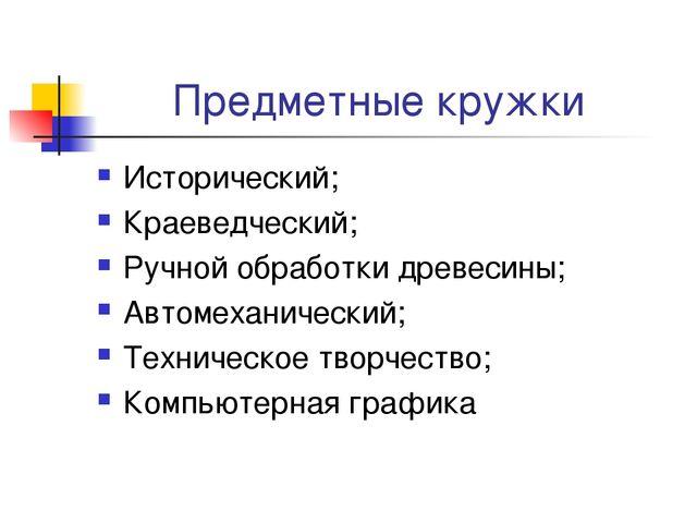 Предметные кружки Исторический; Краеведческий; Ручной обработки древесины; Ав...