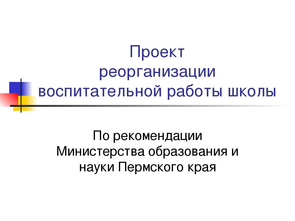 Проект реорганизации воспитательной работы школы По рекомендации Министерства...
