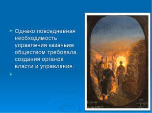 Однако повседневная необходимость управления казачьим обществом требовала соз