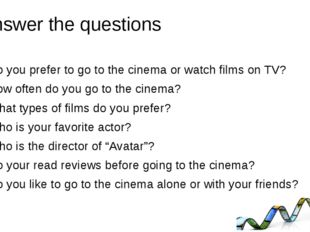 Answer the questions Do you prefer to go to the cinema or watch films on TV?
