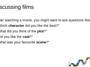 Discussing films After watching a movie, you might want to ask questions like