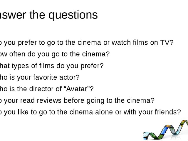 Answer the questions Do you prefer to go to the cinema or watch films on TV?...