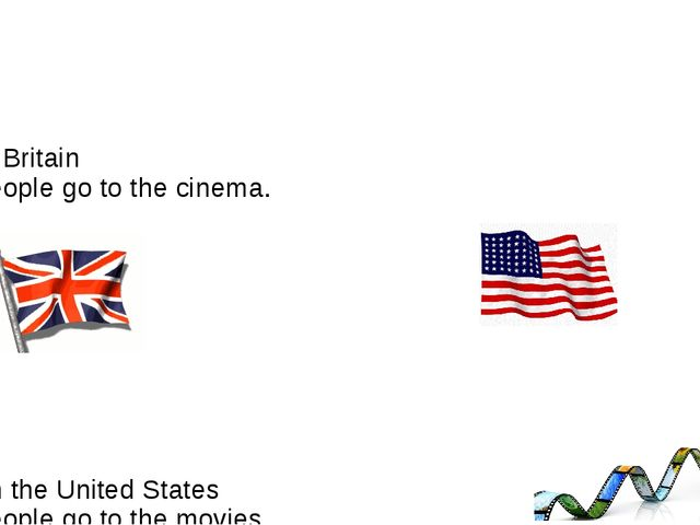 In Britain people go to the cinema. In the United States people go to the mo...