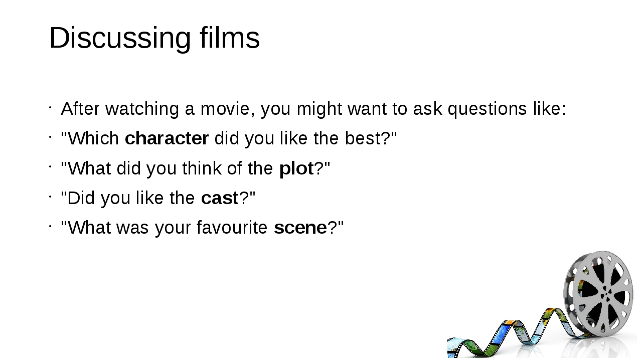 Discussing films After watching a movie, you might want to ask questions like...