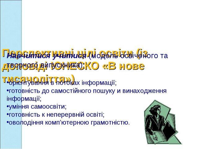 Перспективні цілі освіти (із доповіді ЮНЕСКО «В нове тисячоліття») Навчитися...
