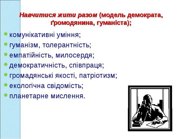 Навчитися жити разом (модель демократа, ґромодянина, гуманіста); комунікатив...