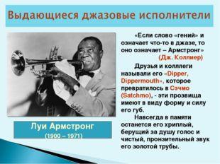 Луи Армстронг (1900 – 1971) «Если слово «гений» и означает что-то в джазе,