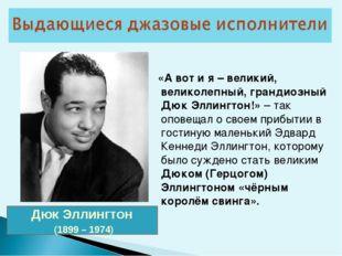 Дюк Эллингтон (1899 – 1974) «А вот и я – великий, великолепный, грандиозный Д