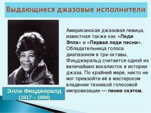 Элла Фицджералд (1917 – 1996) Американская джазовая певица, известная также к