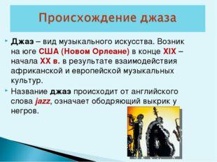 Джаз – вид музыкального искусства. Возник на юге США (Новом Орлеане) в конце