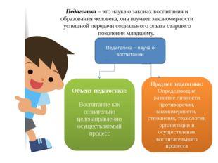 Педагогика– это наука о законах воспитания и образования человека, она изуча