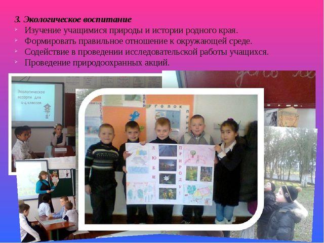 3. Экологическое воспитание Изучение учащимися природы и истории родного края...