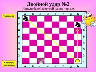 Двойной удар №2 Напади белой фигурой на две черные. К выбору тренажера Подска