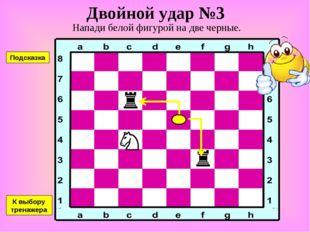Двойной удар №3 Напади белой фигурой на две черные. К выбору тренажера Подска
