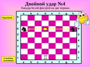 Двойной удар №4 Напади белой фигурой на две черные. К выбору тренажера Подска