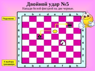 Двойной удар №5 Напади белой фигурой на две черные. К выбору тренажера Подска