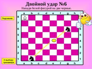 Двойной удар №6 Напади белой фигурой на две черные. К выбору тренажера Подска
