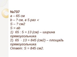 №737 a – 65 см b – ? см, в 5 раз  S – ? см2 S = ab 1) 65 : 5 = 13 (см) – ши