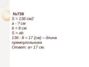 №738 S = 136 см2 a - ? см b = 8 см S = ab 136 : 8 = 17 (см) – длина прямоуго