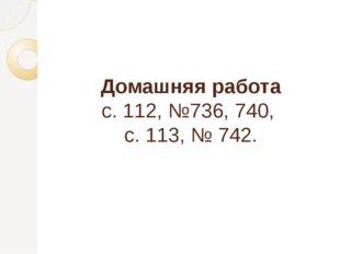 Домашняя работа с. 112, №736, 740, с. 113, № 742.