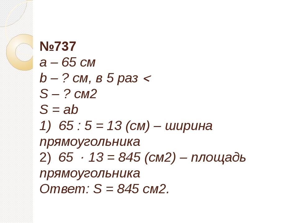 №737 a – 65 см b – ? см, в 5 раз  S – ? см2 S = ab 1) 65 : 5 = 13 (см) – ши...