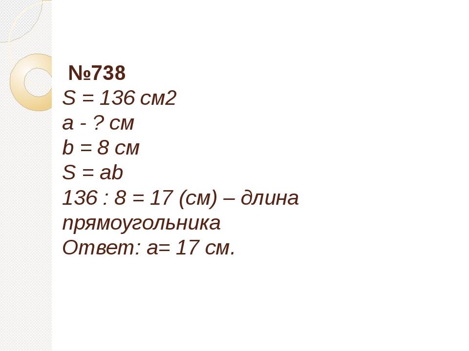 №738 S = 136 см2 a - ? см b = 8 см S = ab 136 : 8 = 17 (см) – длина прямоуго...