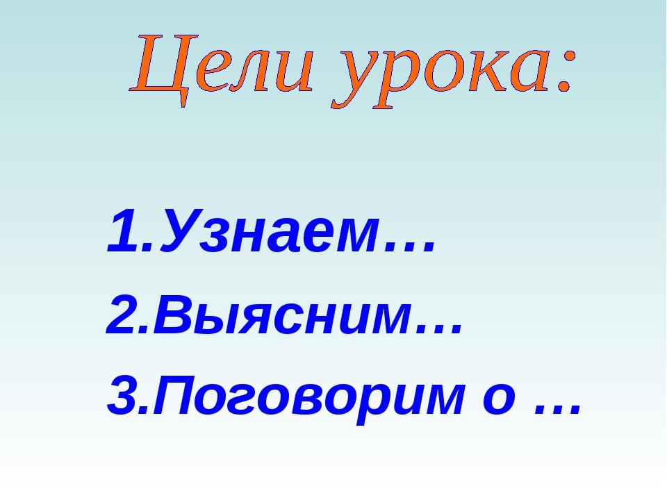 Узнаем… Выясним… Поговорим о …
