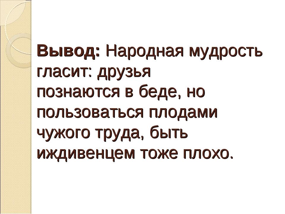 Вывод: Народная мудрость гласит: друзья познаются в беде, но пользоваться пло...