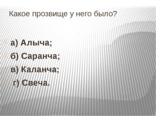 Какое прозвище у него было? а) Алыча; б) Саранча; в) Каланча; г) Свеча.