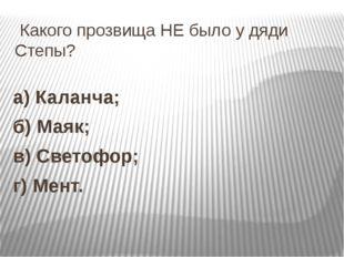 Какого прозвища НЕ было у дяди Степы? а) Каланча; б) Маяк; в) Светофор; г) М