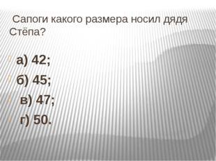 Сапоги какого размера носил дядя Стёпа? а) 42; б) 45; в) 47; г) 50.