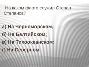 На каком флоте служил Степан Степанов? а) На Черноморском; б) На Балтийском;