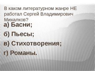 В каком литературном жанре НЕ работал Сергей Владимирович Михалков? а) Басни;