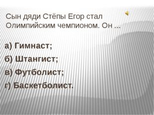 Сын дяди Стёпы Егор стал Олимпийским чемпионом. Он ... а) Гимнаст; б) Штангис
