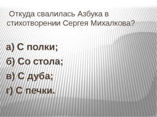 Откуда свалилась Азбука в стихотворении Сергея Михалкова? а) С полки; б) Со