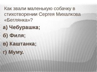 Как звали маленькую собачку в стихотворении Сергея Михалкова «Беглянка»? а) Ч