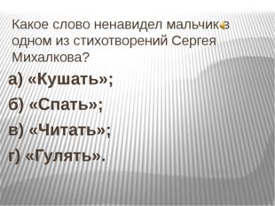 Какое слово ненавидел мальчик в одном из стихотворений Сергея Михалкова? а) «