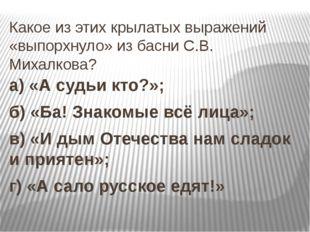 Какое из этих крылатых выражений «выпорхнуло» из басни С.В. Михалкова? а) «А