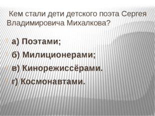 Кем стали дети детского поэта Сергея Владимировича Михалкова? а) Поэтами; б)
