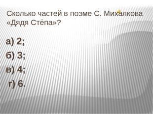Сколько частей в поэме С. Михалкова «Дядя Стёпа»? а) 2; б) 3; в) 4; г) 6.