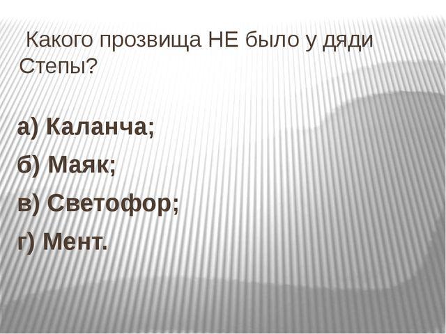 Какого прозвища НЕ было у дяди Степы? а) Каланча; б) Маяк; в) Светофор; г) М...